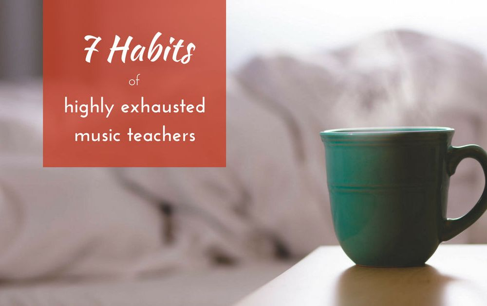 7 Habits of Highly Exhausted Music Teachers