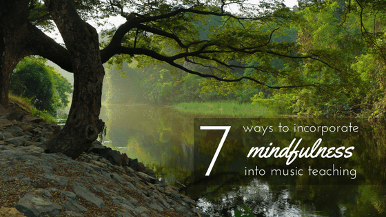 7 Ways to Incorporate Mindfulness into Your Music Teaching