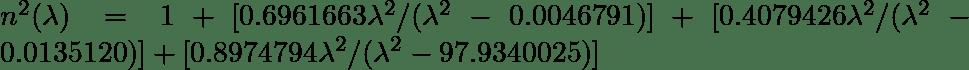 n^2 (\lambda) = 1 + [0.6961663 \lambda^2 / (\lambda^2 - 0.0046791)] + [0.4079426 \lambda^2 / (\lambda^2 - 0.0135120)] + [0.8974794 \lambda^2 / (\lambda^2 - 97.9340025)]