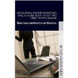 Developing online marketing skills; Guide book to getting free traffic online: Business motivational Module (BossesMadeMen.