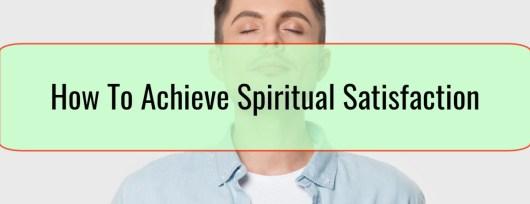How To Achieve Spiritual Satisfaction