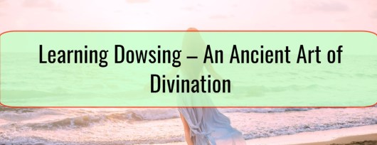 Learning Dowsing – An Ancient Art of Divination