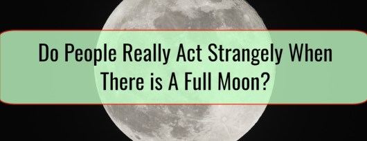 Do People Really Act Strangely When There is A Full Moon