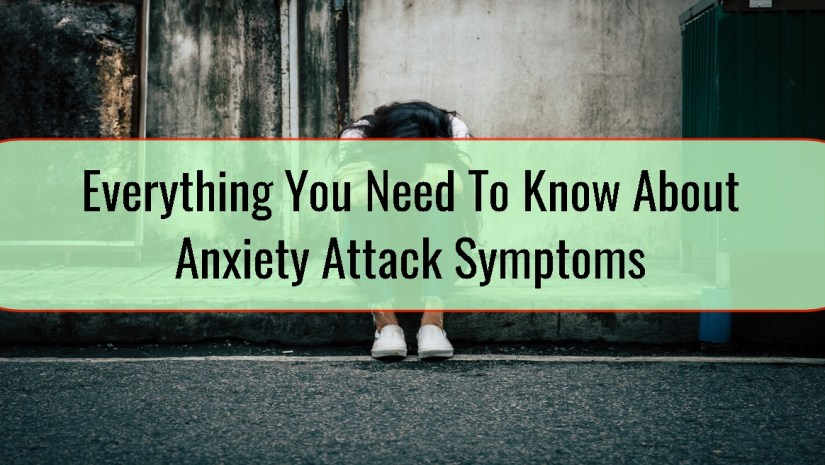 Everything You Need To Know About Anxiety Attack Symptoms