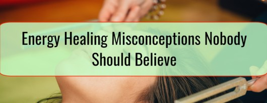 Energy Healing Misconceptions Nobody Should Believe