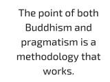 Put simply, both Buddhism and Pragmatism place great stock in common sense.