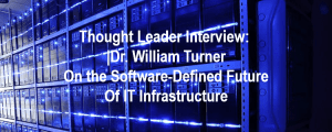 Thought Leader Interview: Dr. William Turner on the Software-Defined Future of IT Infrastructure