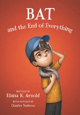 Bat and the End of Everything by Elana K. Arnold