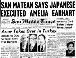 "The headline story of the  May 27, 1960 edition of the San Mateo Times was the first of several stories written by ace reporter Linwood Day that set the stage for Fred Goerner's first visit to Saipan in mid-June 1960 and led Goerner's 1966 bestseller, ""The Search for Amelia Earhart."" Day worked closely by phone with Goerner, and on July 1, 1960, the Earhart frenzy reached its peak, with the Times announcing ""Amelia Earhart Mystery Is Solved"" in a 100-point banner headline accross its front page."