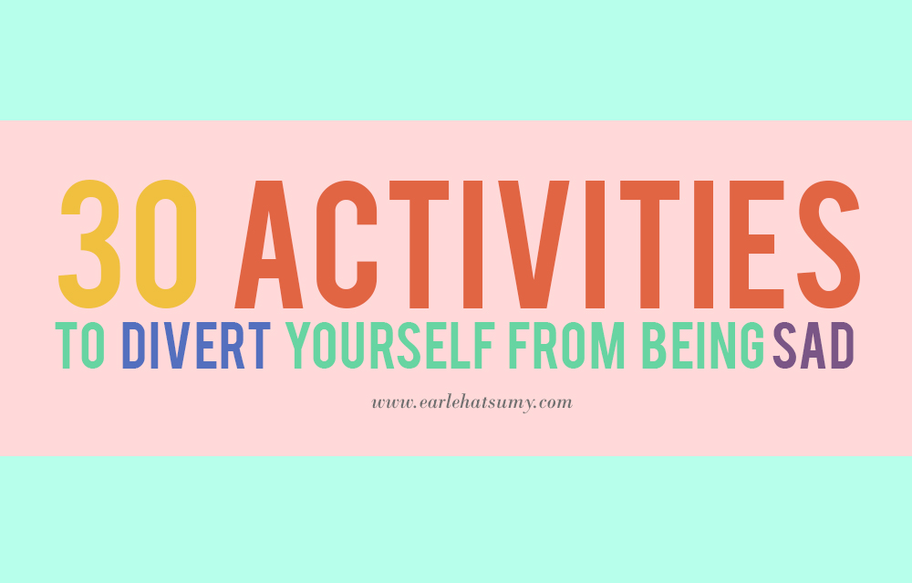 Activities to divert yourself from being sad
