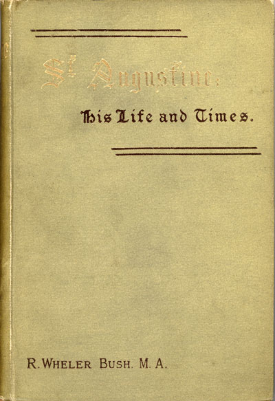 Robert Wheler Bush [1820-1908], St. Augustine. His Life and Times. London: The Religious Tract Society, n.d. Hbk. pp.212. [Click here to visit the download page for this title]