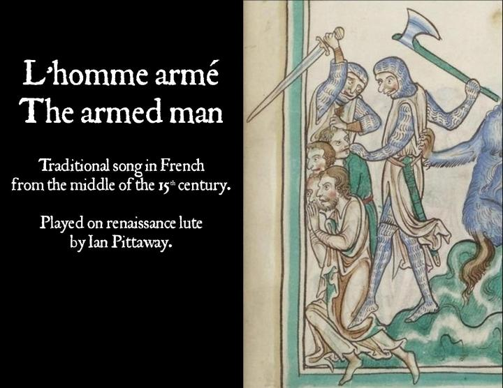 Click to play video – opens in new window. Mid 15th century melody, L'homme armé – The armed man, arranged and played by Ian Pittaway and Paul Baker on lute and recorder. Its origin is probably Franco-Flemish, the subject of its lyric fear of armed force.