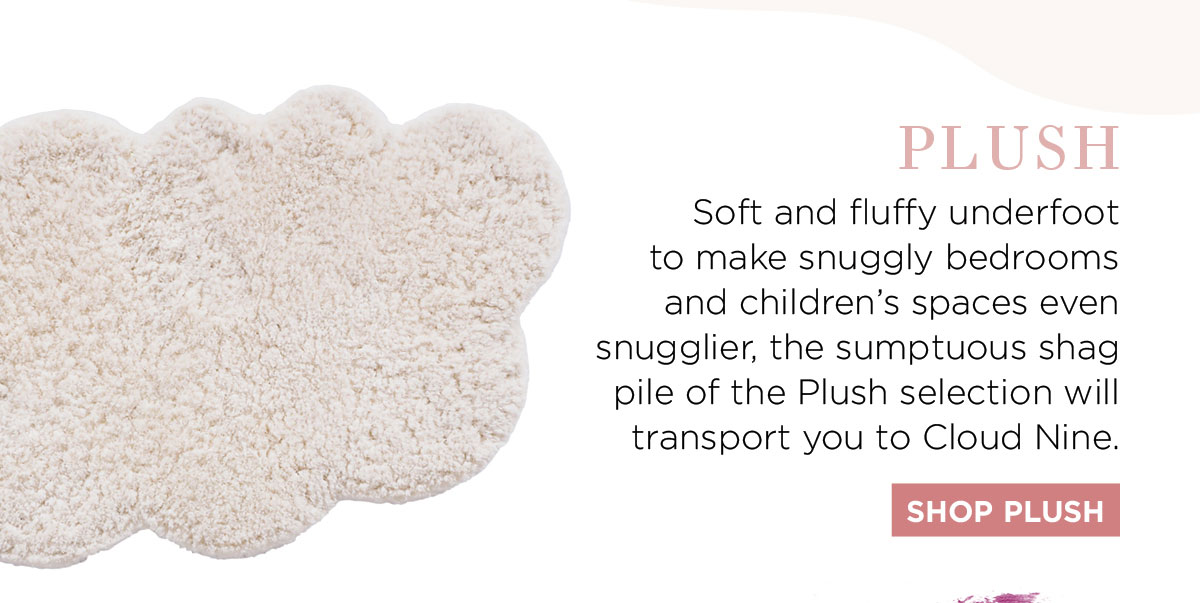 2021 Rug Collection: Soft and fluffy underfoot to make snuggly bedrooms and children's spaces even snugglier, the sumptuous shag pile of the Plush selection will transport you to Cloud Nine.
