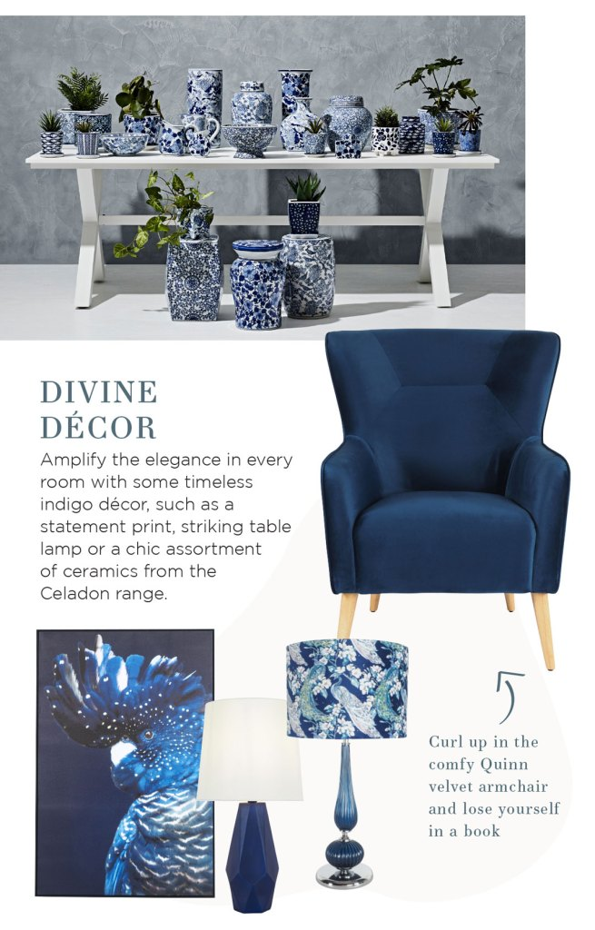 Colour of the Month Indigo: Divine decor Amplify the elegance in every room with some timeless indigo decor, such as a statement print, striking table lamp or a chic assortment of ceramics from the Celadon range.