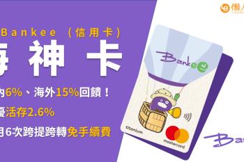 Bankee信用卡(海神卡)介紹:申辦立享活存2.6%高息存款,國內1.2%、海外3%回饋!每月6次跨轉跨提免手續費