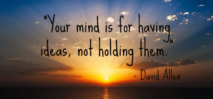 """Your mind is for having ideas, not holding them."" - David Allen"