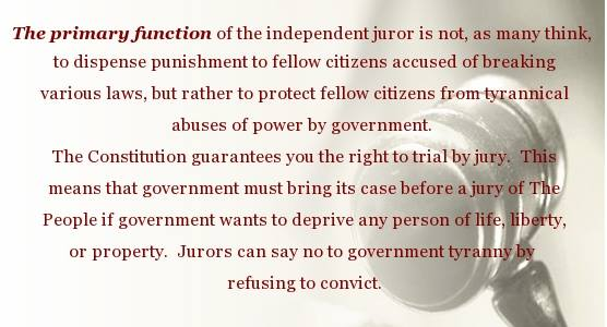 The primary function of the independent juror is not, as many think, to dispense punishment to fellow citizens accused of breaking the laws, but rather to protect fellow citizens from tyrannical abuses of power by government. The constitution guarantees you the right to trial by jury. This means that government must bring its case before a jury of the People if government wants to deprive any person of life, liberty or property. Jurors can say no to government tyranny by refusing to convict.