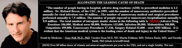 """ALLOPATHY THE LEADING CAUSE OF DEATH """"The number of people having in hospital, adverse drug reactions (ADR) to prescription medicines is 2.2 million. Dr. Richard Besser, of the CDC, in 1995, said the number of unnecessary antibiotics prescribed annually for viral infections was 20 million...The number of unnecessary medical and surgical procedures performed annually is 7.5 million. The number of people exposed to unnecessary hospitalization annually is 8.9 million. The total number of iatrogenic deaths is 783,936 (Adverse Drig Reactions 106.000, Medical error 98,000, bedsores 115,000, infection 88,000, Malnutrition 108,800, Outpatients 199,000, Unnecessary Proceedures 37.136, Surgury related 32,000 -- cost:$282 billion). It is evident that the American medical system is the leading cause of death and injury in the united States."""" Gary Null. PhD"""