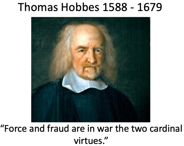 """Thomas Hobbes 1588 - 1679  """"Force and fraud are in war the two cardinal virtues."""""""