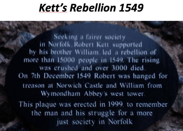 Kett's Rebellion 1549 Seeking a fairer society in Norfolk, Robert Kett supported by his brother William, led a rebellion of more than 15000 people in 1549. The rising was crushed and over 3000 died. On 7th December 1549 Robert was hanged for treason at Norwich castle and william from Wymondham Abbey's west tower. This plaque was erected in 1999 to remember the man and his struggle for a more just society in Norfolk.
