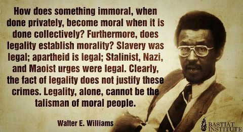 """Now does something immoral, when done privately, become moral when it is done collectively? Furthermore, does legality establish morality? Slavery was legal: apartheid is legal. Clearly, the fact of legality does not justify these crimes. Legality, alone, cannot be the talisman of moral people."" ~ Walter E. Williams"