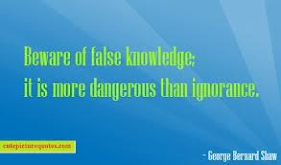 """Beware of false knowledge; it is more dangerous than ignorance."" George Bernard Shaw"