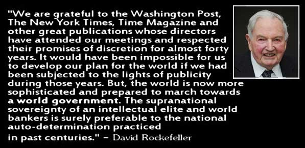 """""""We are grateful to the Washington Post, The New York Times, Time Magazine and other great publications whose directors have attended our meetings and respected their promise of discretion for almost forty years. It would have been impossible for us to develop our plan for the world if we had been subjected to the light of publicity during those years. But, the world is now more sophisticated and prepared to march towards a world government. The supranational sovereignty of an intellectual elite and world bankers is surely preferable to the national auto-determination practiced in past centuries."""" - David Rockefeller"""
