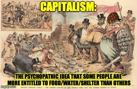 CAPITALISM:  The psychopathic idea that some people are more entitled to food/ water/ shelter than others.