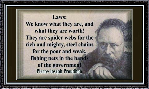 """""""Laws: We know what they are, and what they are worth! They are spider webs for the rich and mighty, steel chains for the poor and weak, fishing nets in the hands of governments."""" Pierre-Joseph Proudhon"""