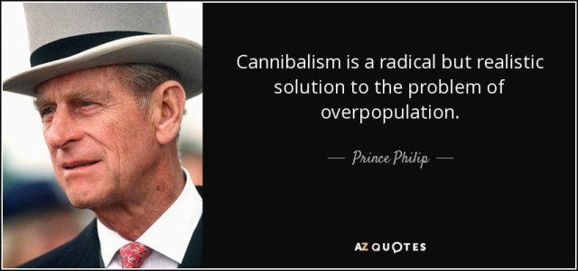 """""""Cannibalism is a radical but realistic solution to the problem of overpopulation."""" Prince Philip"""