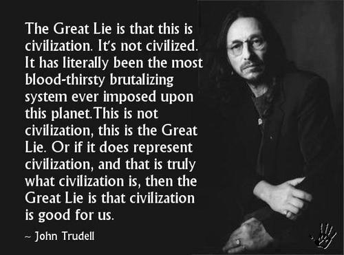 """""""The Great Lie is that this is civilization. It's not civilized. It has literally been the most blood-thirsty brutalizing system ever imposed upon this planet. This is not civilization, this is the Great Lie. Or if it does represent civilization, and that is truly what civilization is, then the Great Lie is that civilization is good for us."""" - John Trudell"""