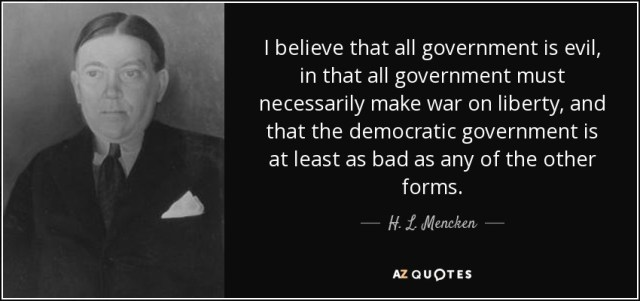 """""""I believe that all government is evil, in that all government must  necessarily make war on liberty, and that the democratic government is at least as bad as any of the other forms."""" - H. L. Mencken"""
