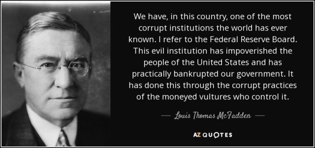 """""""We have, in this country, one of the most corrupt institutions the world has ever known. I refer to the Federal Reserve Board. This evil institution has impoverished the people of the United States and has preactically bankrupted our government. It has done this through the corrupt practices of the moneyed vultures who control it."""" - Louis Thomas McFadden"""