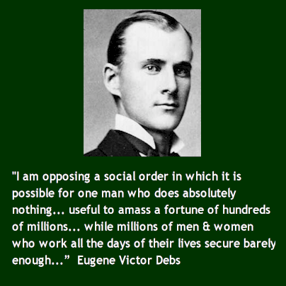 """I am opposing a social order in which it is possible for one man who does absolutely nothing... useful to amass a fortune of hundreds of millions... while millions of men and women who work all the days of their lives secure barely enough..."" - Eugene Victor Debs"