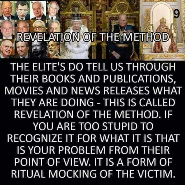 REVELATION OF THE METHOD  THE ELITE'S DO TELL US THROUGH THEIR BOOKS AND PUBLICATIONS, MOVIES AND NEWS RELEASES WHAT THEY ARE DOING - THIS IS CALLED REVELATION OF THE METHOD. IF YOU ARE TOO STUPID TO RECOGNIZE IT FOR WHAT IT IS THAT IS YOUR PROBLEM FROM THEIR POINT OF VIEW, IT IS A FORM OF RITUAL MOCKING OF THE VICTIM.