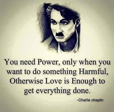 """""""You need power, only when you want to do something Harmful, Otherwise Love is enough to get everything done."""" - Charlie Chaplin"""