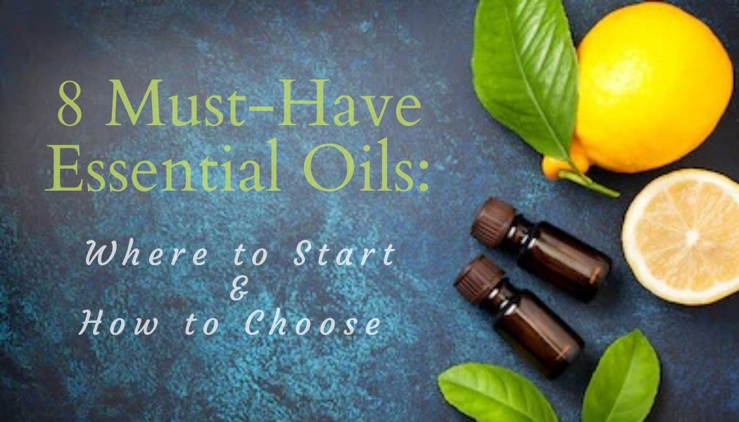 8 Must-Have Essential Oils: Where to Start & How to Choose