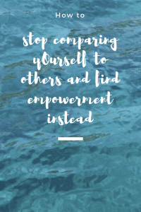 How to stop comparing yourself to others and find empowerment