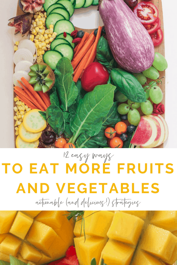 12 easy ways to eat more fruits and vegetables - actionable and delicious strategies