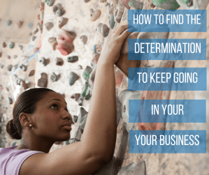 how to find the determination to keep going in your business