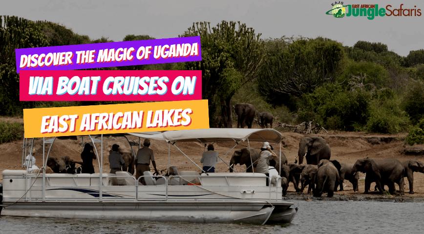 Discover The Magic Of Uganda Via Boat Cruises On East African Lakes