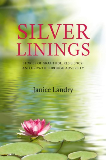 SILVER LININGS Janice Landry SILVER LININGS Stories of Gratitude, Resiliency and Growth Through Adversity