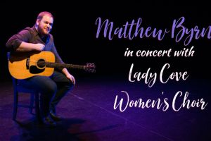 Matthew Byrne in Concert with Lady Cove Women's Choir