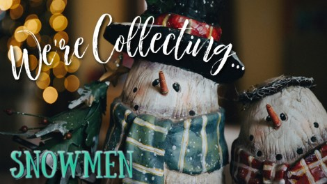 WE'RE COLLECTING snowmen