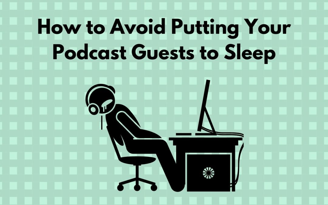 How to Avoid Putting Your Podcast Guests to Sleep