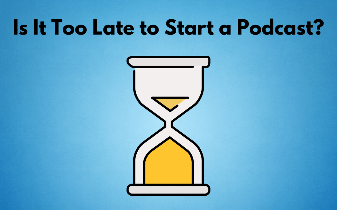 Is It Too Late to Start a Podcast in 2021?