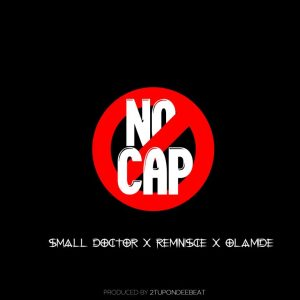 Small Doctor Ft. Reminisce & Olamide – No Cap mp3