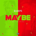 Oladips – Maybe (Prod. Amazing Sleek)