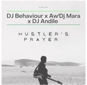 DJ Behaviour – Hustler's Prayer Ft. Aw'DJ Mara & DJ Andile