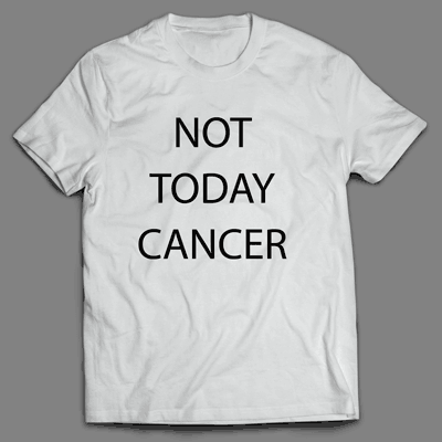 Not today cancer
